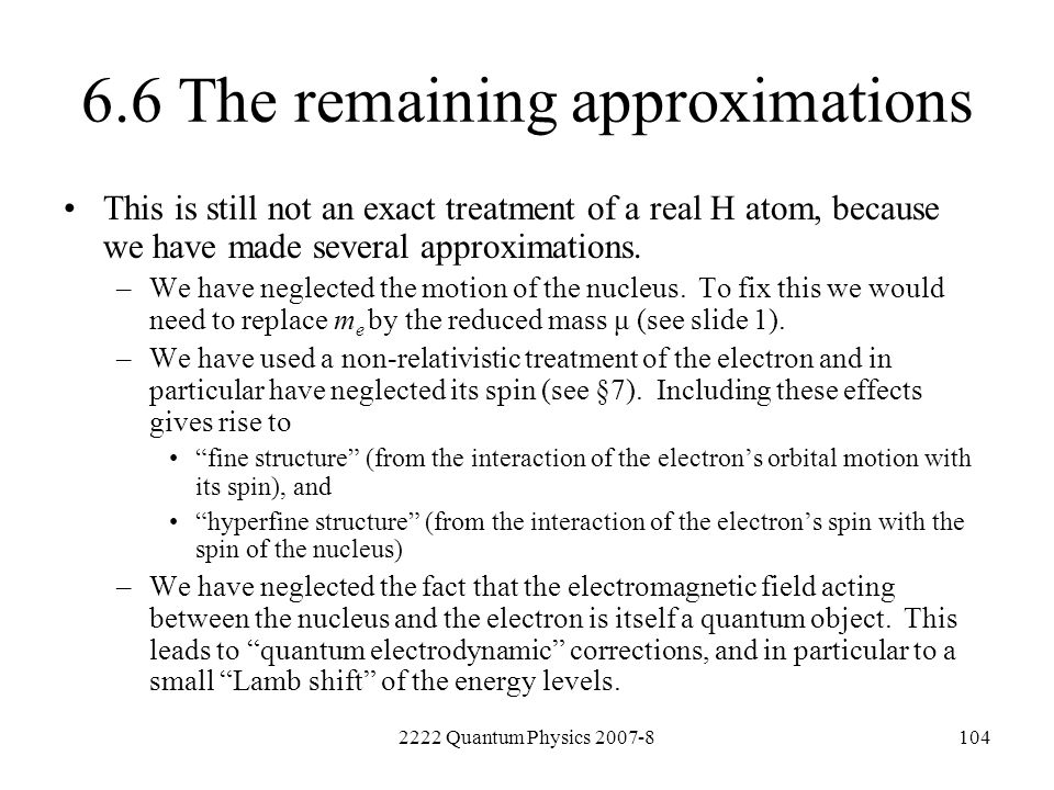 2222 Quantum Physics 2007-8104 6.6 The remaining approximations This is still not an exact treatment of a real H atom, because we have made several ap