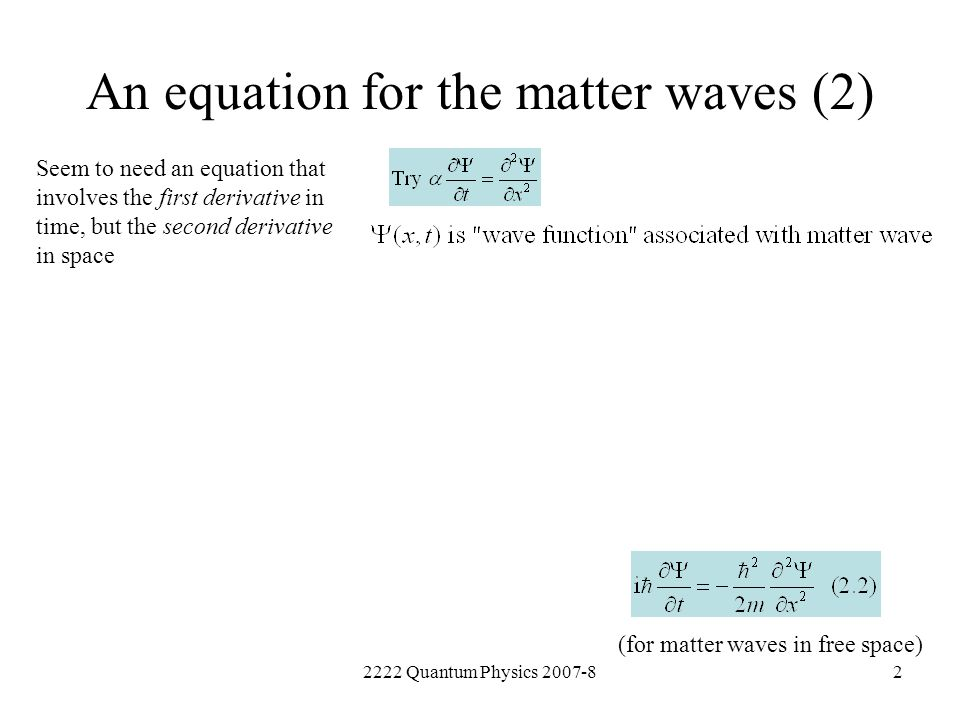 2222 Quantum Physics 2007-82 An equation for the matter waves (2) Seem to need an equation that involves the first derivative in time, but the second