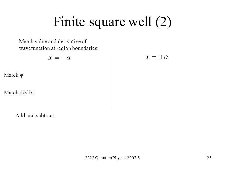 2222 Quantum Physics 2007-823 Finite square well (2) Match value and derivative of wavefunction at region boundaries: Add and subtract: Match ψ: Match