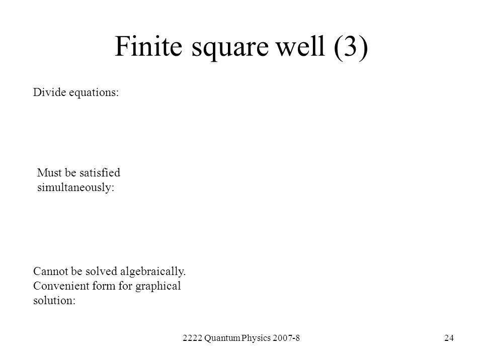 2222 Quantum Physics 2007-824 Finite square well (3) Divide equations: Must be satisfied simultaneously: Cannot be solved algebraically. Convenient fo
