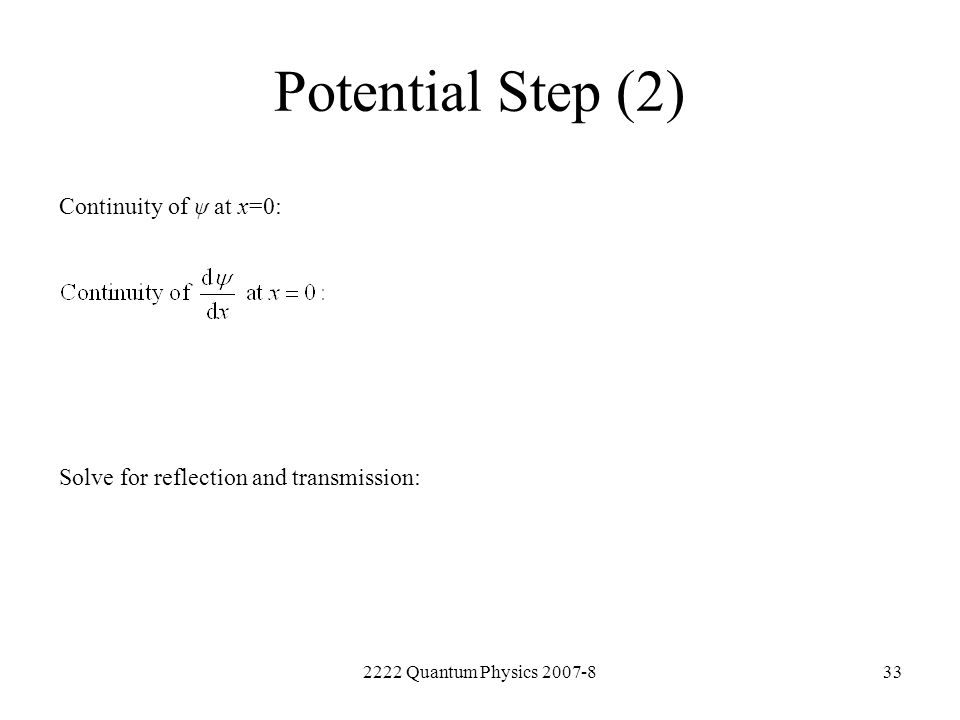 2222 Quantum Physics 2007-833 Potential Step (2) Continuity of ψ at x=0: Solve for reflection and transmission:
