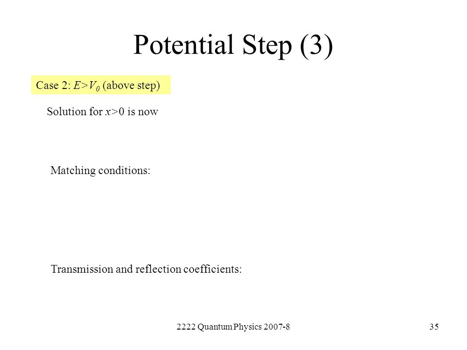 2222 Quantum Physics 2007-835 Potential Step (3) Case 2: E>V 0 (above step) Solution for x>0 is now Matching conditions: Transmission and reflection c