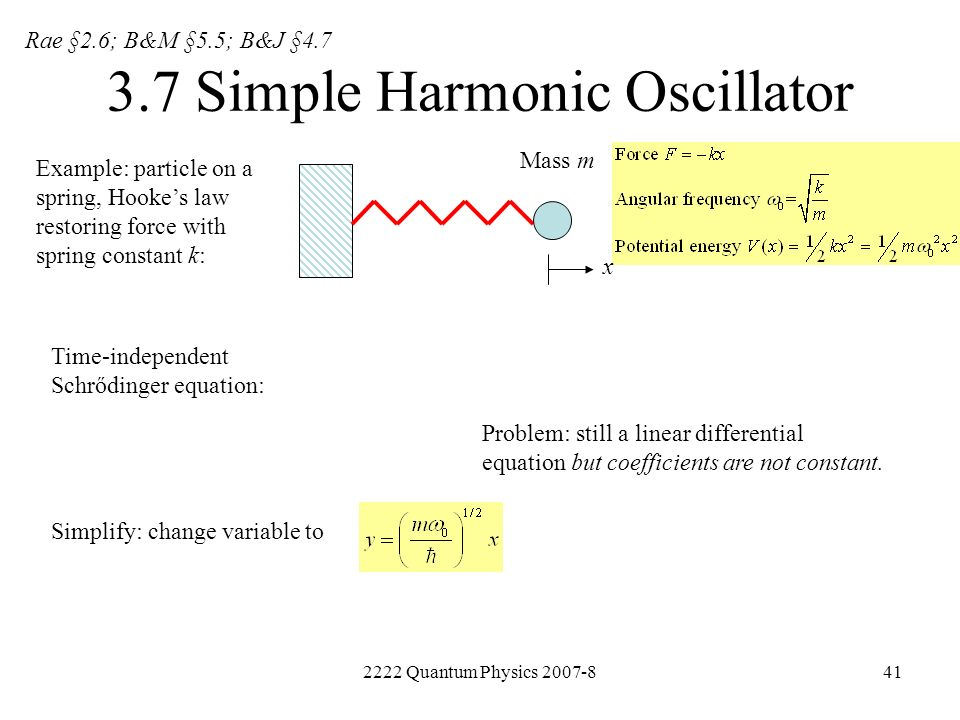2222 Quantum Physics 2007-841 3.7 Simple Harmonic Oscillator Example: particle on a spring, Hookes law restoring force with spring constant k: Mass m