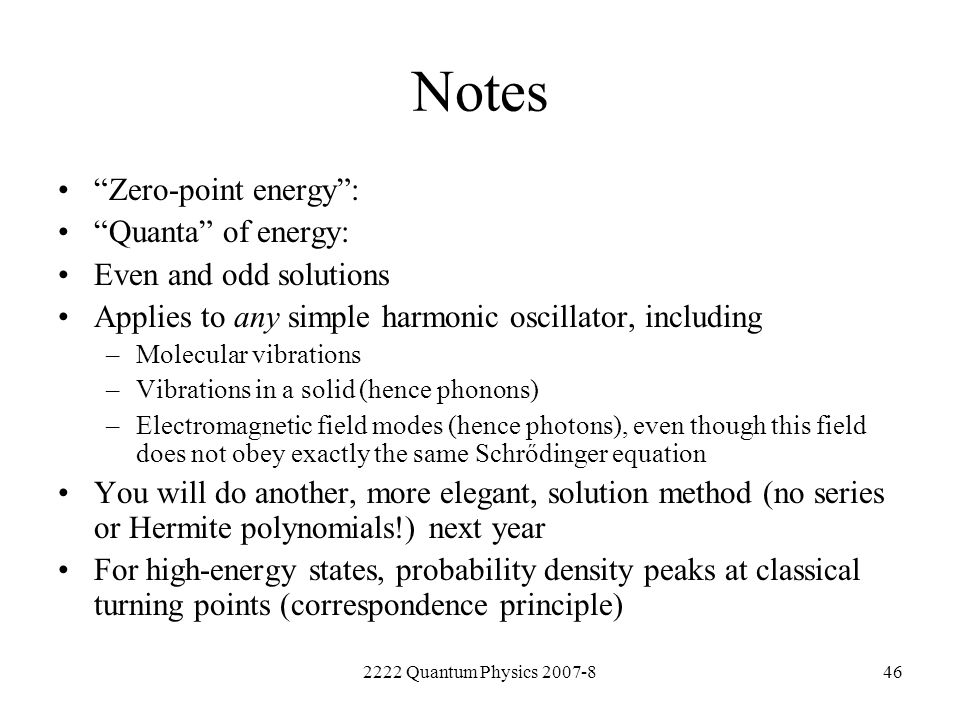 2222 Quantum Physics 2007-846 Notes Zero-point energy: Quanta of energy: Even and odd solutions Applies to any simple harmonic oscillator, including –
