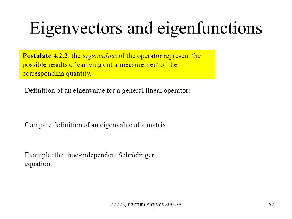 2222 Quantum Physics 2007-852 Eigenvectors and eigenfunctions Postulate 4.2.2: the eigenvalues of the operator represent the possible results of carry