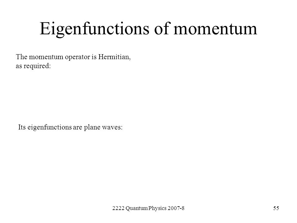 2222 Quantum Physics 2007-855 Eigenfunctions of momentum The momentum operator is Hermitian, as required: Its eigenfunctions are plane waves: