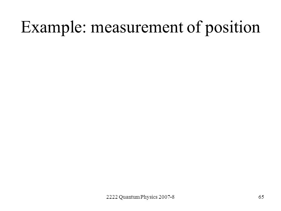 2222 Quantum Physics 2007-865 Example: measurement of position