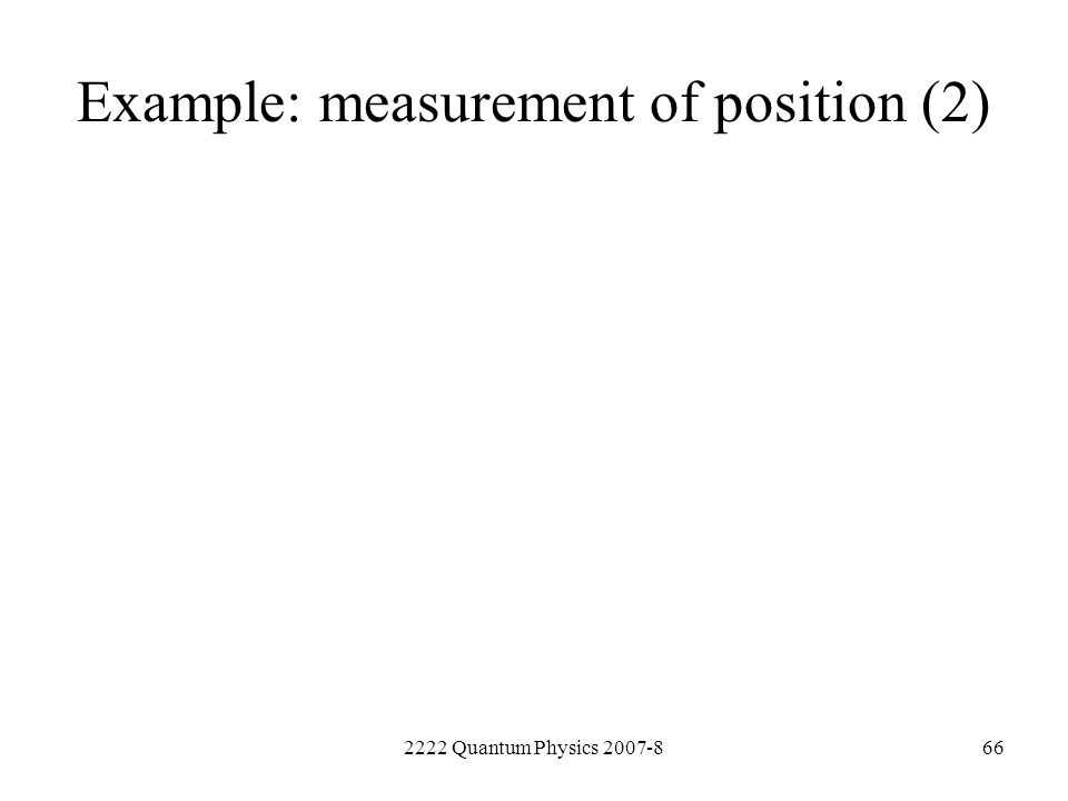 2222 Quantum Physics 2007-866 Example: measurement of position (2)