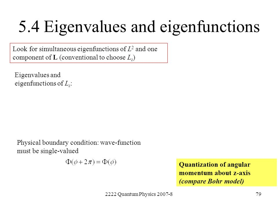 2222 Quantum Physics 2007-879 5.4 Eigenvalues and eigenfunctions Look for simultaneous eigenfunctions of L 2 and one component of L (conventional to c