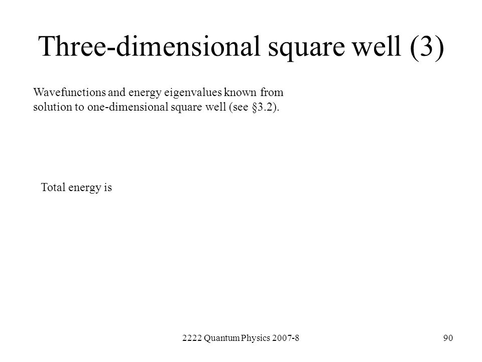 2222 Quantum Physics 2007-890 Three-dimensional square well (3) Wavefunctions and energy eigenvalues known from solution to one-dimensional square wel