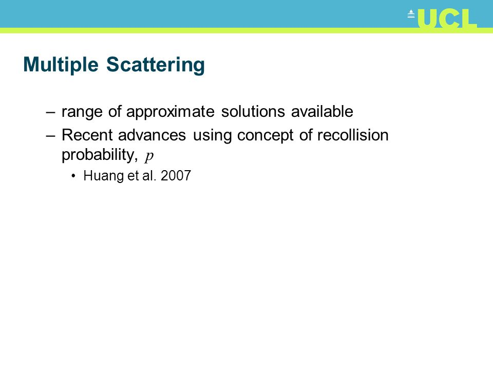 Multiple Scattering –range of approximate solutions available –Recent advances using concept of recollision probability, p Huang et al. 2007