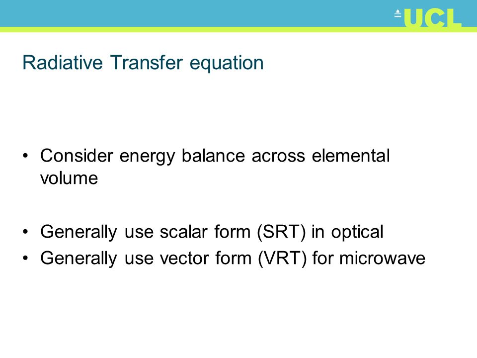 Radiative Transfer equation Consider energy balance across elemental volume Generally use scalar form (SRT) in optical Generally use vector form (VRT) for microwave