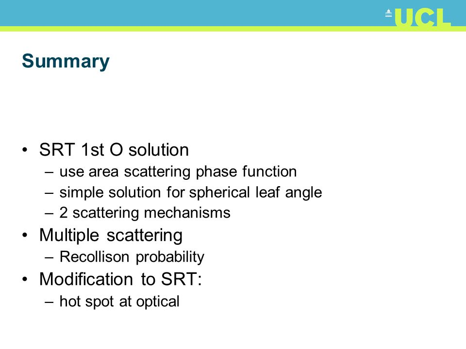 Summary SRT 1st O solution –use area scattering phase function –simple solution for spherical leaf angle –2 scattering mechanisms Multiple scattering –Recollison probability Modification to SRT: –hot spot at optical