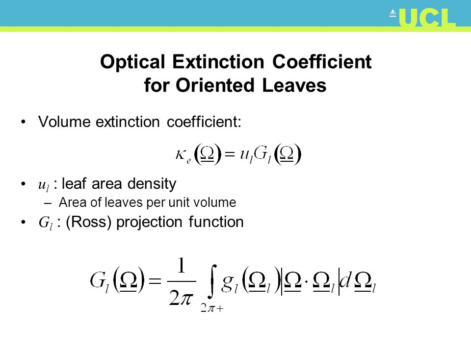 Optical Extinction Coefficient for Oriented Leaves Volume extinction coefficient: u l : leaf area density –Area of leaves per unit volume G l : (Ross) projection function