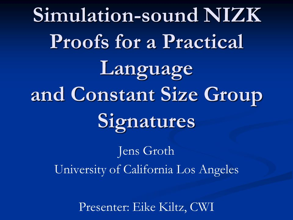 Simulation-sound NIZK Proofs for a Practical Language and Constant Size Group Signatures Jens Groth University of California Los Angeles Presenter: Eike Kiltz, CWI