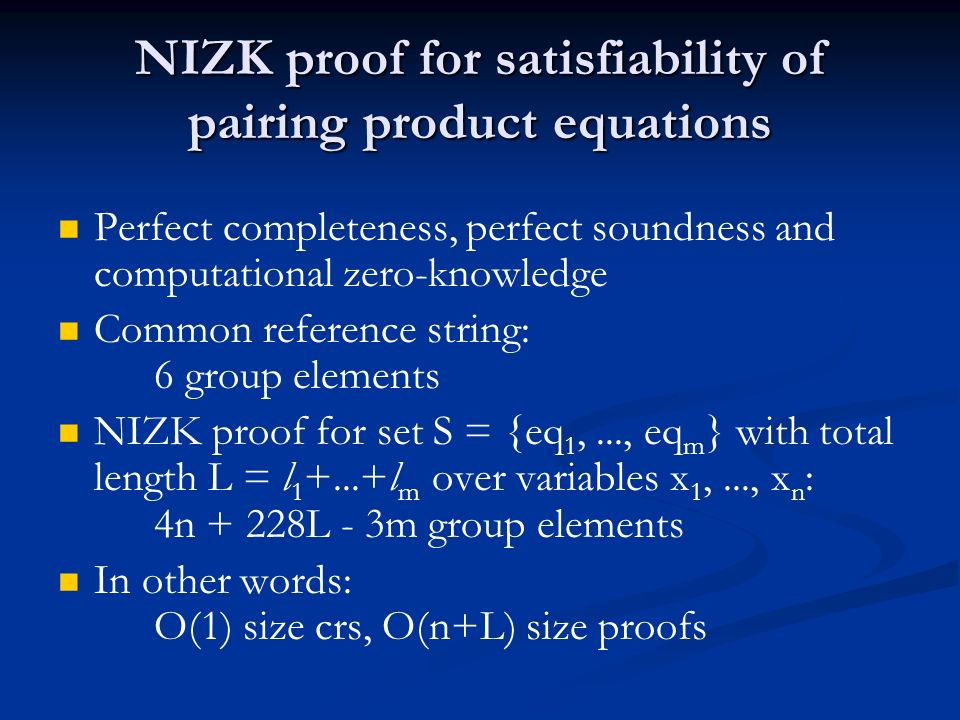 NIZK proof for satisfiability of pairing product equations Perfect completeness, perfect soundness and computational zero-knowledge Common reference string: 6 group elements NIZK proof for set S = {eq 1,..., eq m } with total length L = l 1 +...+l m over variables x 1,..., x n : 4n + 228L - 3m group elements In other words: O(1) size crs, O(n+L) size proofs