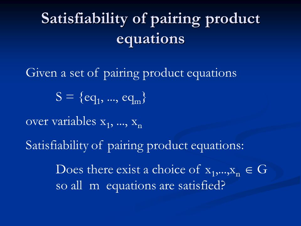 Satisfiability of pairing product equations Given a set of pairing product equations S = {eq 1,..., eq m } over variables x 1,..., x n Satisfiability of pairing product equations: Does there exist a choice of x 1,...,x n G so all m equations are satisfied
