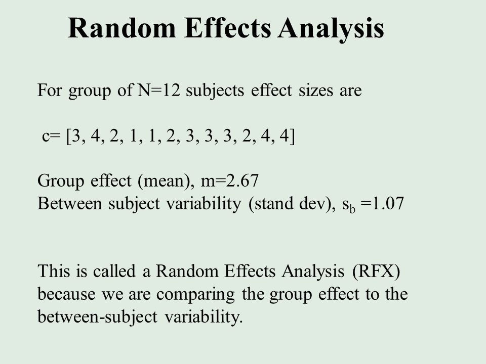For group of N=12 subjects effect sizes are c= [3, 4, 2, 1, 1, 2, 3, 3, 3, 2, 4, 4] Group effect (mean), m=2.67 Between subject variability (stand dev), s b =1.07 This is called a Random Effects Analysis (RFX) because we are comparing the group effect to the between-subject variability.