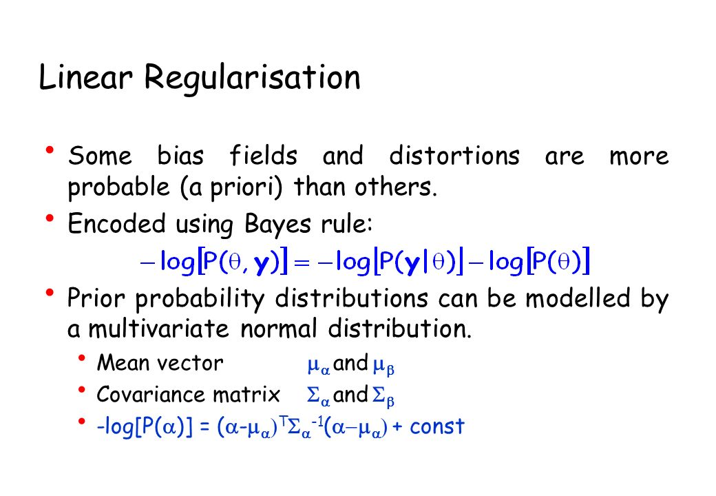 Linear Regularisation Some bias fields and distortions are more probable (a priori) than others. Encoded using Bayes rule: Prior probability distribut