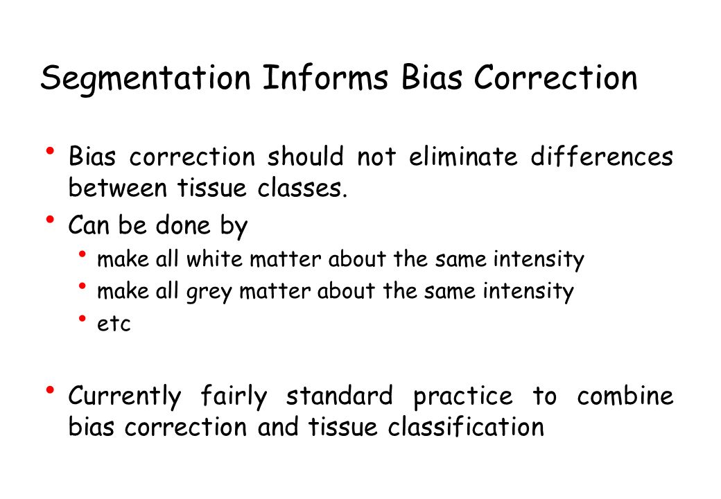 Segmentation Informs Bias Correction Bias correction should not eliminate differences between tissue classes. Can be done by make all white matter abo