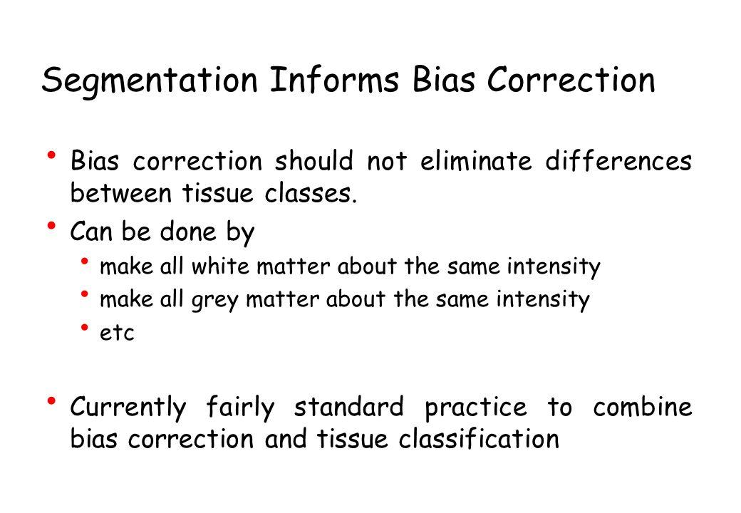 Segmentation Informs Bias Correction Bias correction should not eliminate differences between tissue classes.