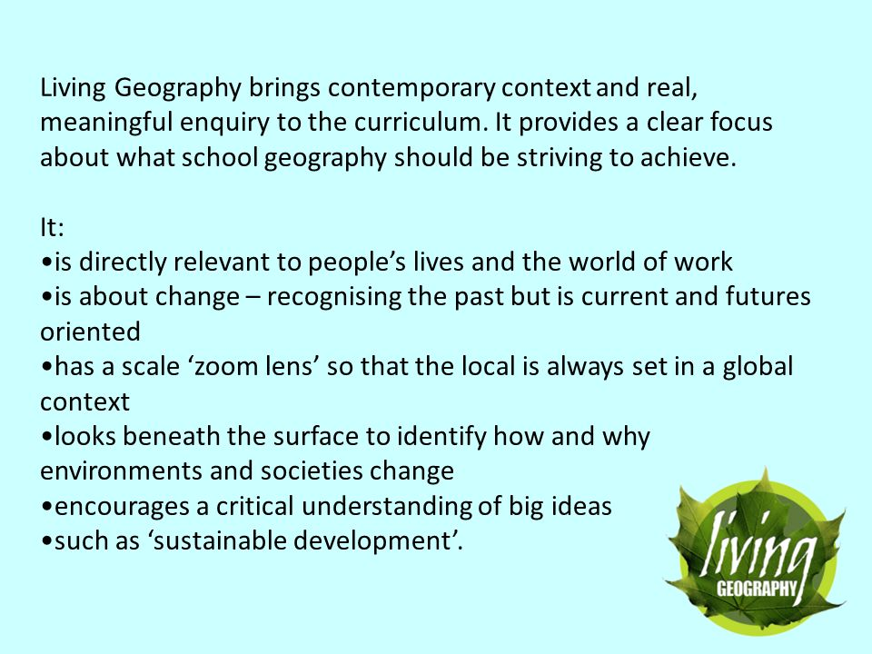 Living Geography brings contemporary context and real, meaningful enquiry to the curriculum. It provides a clear focus about what school geography sho