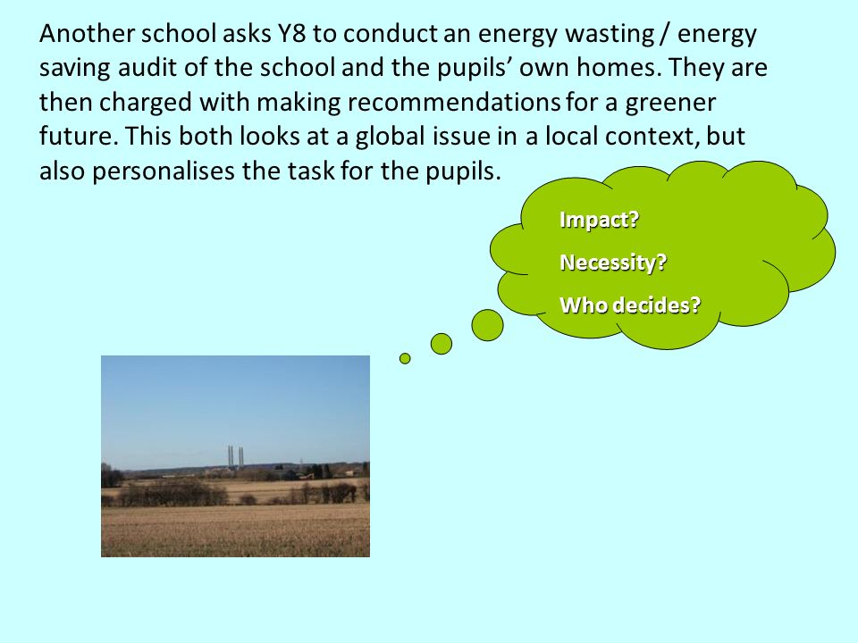 Another school asks Y8 to conduct an energy wasting / energy saving audit of the school and the pupils own homes. They are then charged with making re