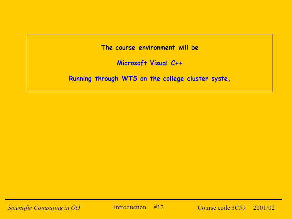 Introduction #12 2001/02Scientific Computing in OOCourse code 3C59 The course environment will be Microsoft Visual C++ Running through WTS on the coll