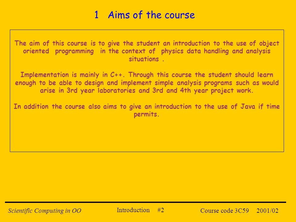 Introduction #2 2001/02Scientific Computing in OOCourse code 3C59 The aim of this course is to give the student an introduction to the use of object o