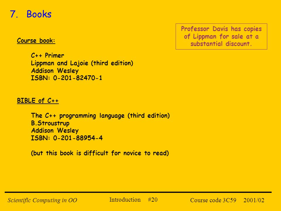 Introduction #20 2001/02Scientific Computing in OOCourse code 3C59 7. Books Course book: C++ Primer Lippman and Lajoie (third edition) Addison Wesley