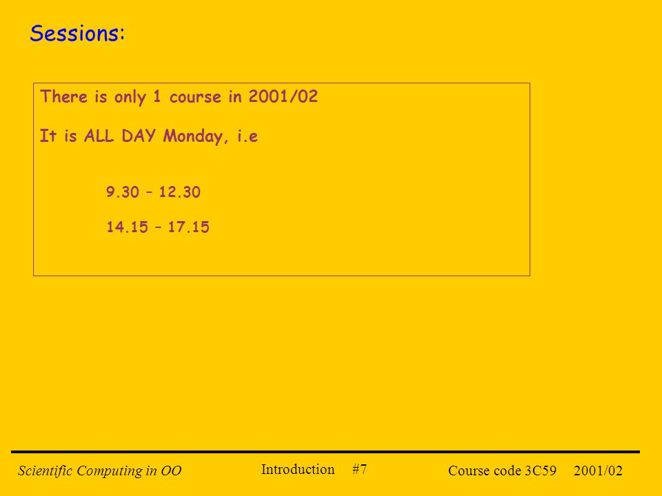 Introduction #7 2001/02Scientific Computing in OOCourse code 3C59 Sessions: There is only 1 course in 2001/02 It is ALL DAY Monday, i.e 9.30 – 12.30 1