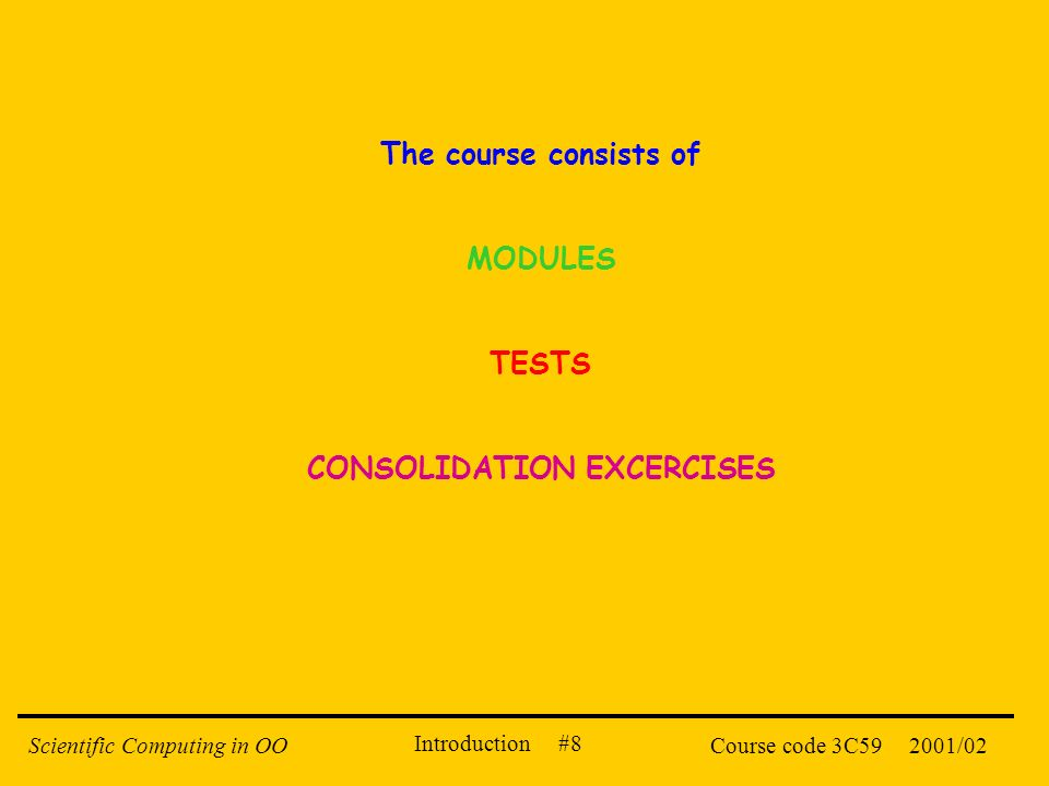 Introduction #8 2001/02Scientific Computing in OOCourse code 3C59 The course consists of MODULES TESTS CONSOLIDATION EXCERCISES