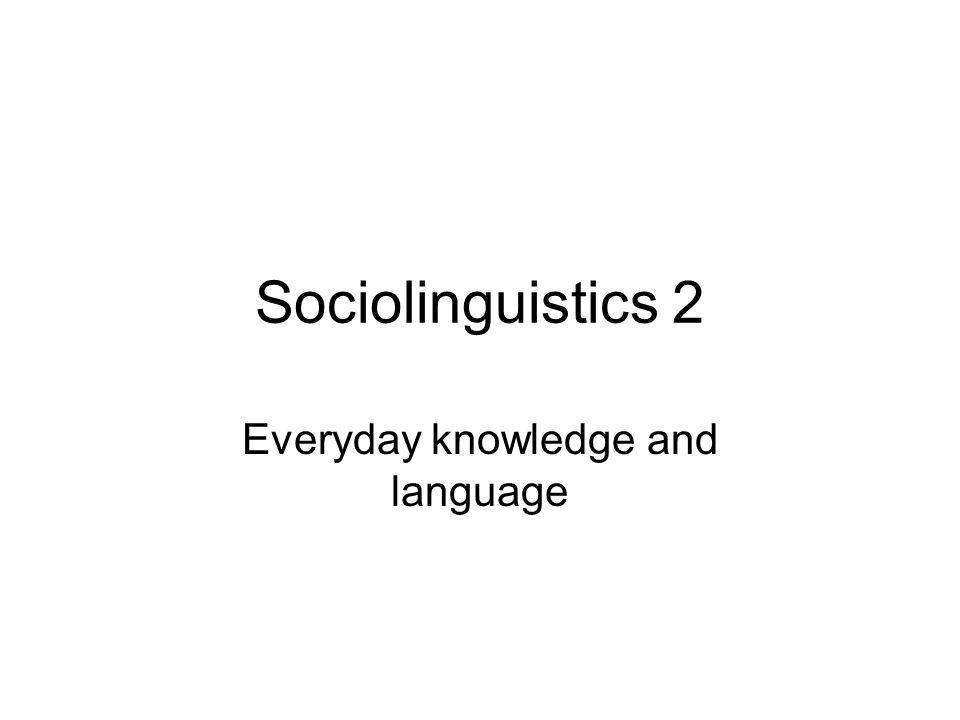 Sociolinguistics 2 Everyday knowledge and language