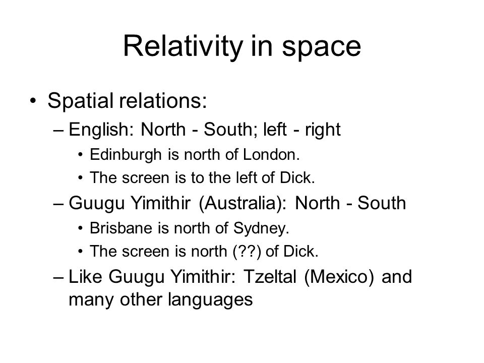 Relativity in space Spatial relations: –English: North - South; left - right Edinburgh is north of London.
