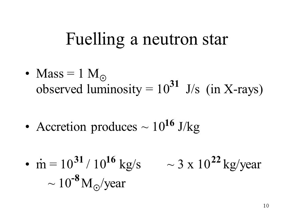 10 Fuelling a neutron star Mass = 1 M observed luminosity = 10 J/s (in X-rays) Accretion produces ~ 10 J/kg m = 10 / 10 kg/s ~ 3 x 10 kg/year ~ 10 M /year