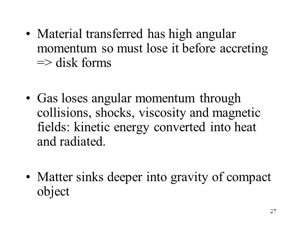 27 Material transferred has high angular momentum so must lose it before accreting => disk forms Gas loses angular momentum through collisions, shocks, viscosity and magnetic fields: kinetic energy converted into heat and radiated.