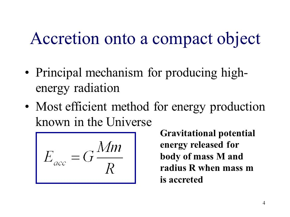 4 Accretion onto a compact object Principal mechanism for producing high- energy radiation Most efficient method for energy production known in the Universe Gravitational potential energy released for body of mass M and radius R when mass m is accreted