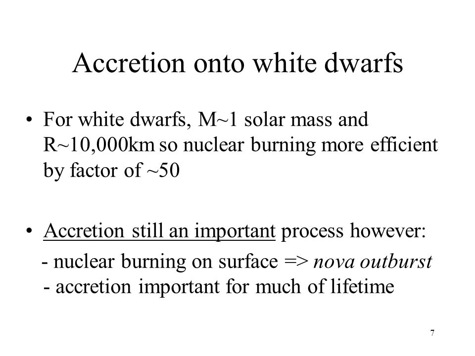 7 Accretion onto white dwarfs For white dwarfs, M~1 solar mass and R~10,000km so nuclear burning more efficient by factor of ~50 Accretion still an important process however: - nuclear burning on surface => nova outburst - accretion important for much of lifetime