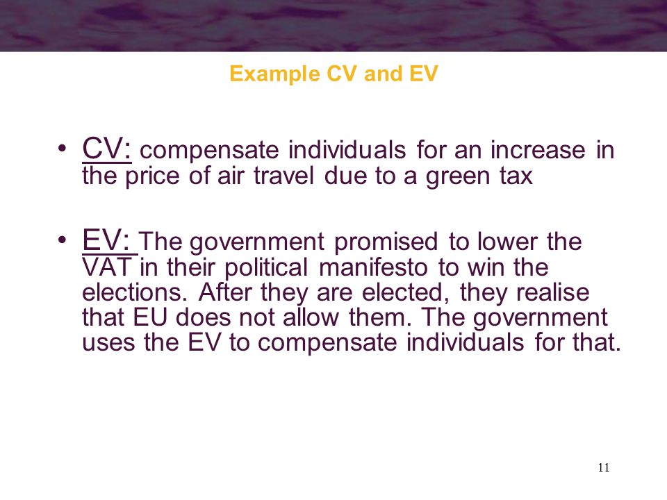 11 Example CV and EV CV: compensate individuals for an increase in the price of air travel due to a green tax EV: The government promised to lower the