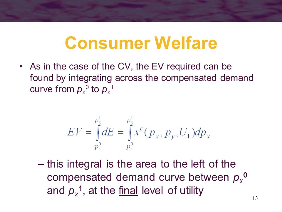 13 Consumer Welfare As in the case of the CV, the EV required can be found by integrating across the compensated demand curve from p x 0 to p x 1 –thi