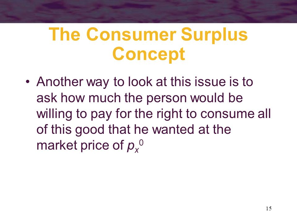 15 The Consumer Surplus Concept Another way to look at this issue is to ask how much the person would be willing to pay for the right to consume all o