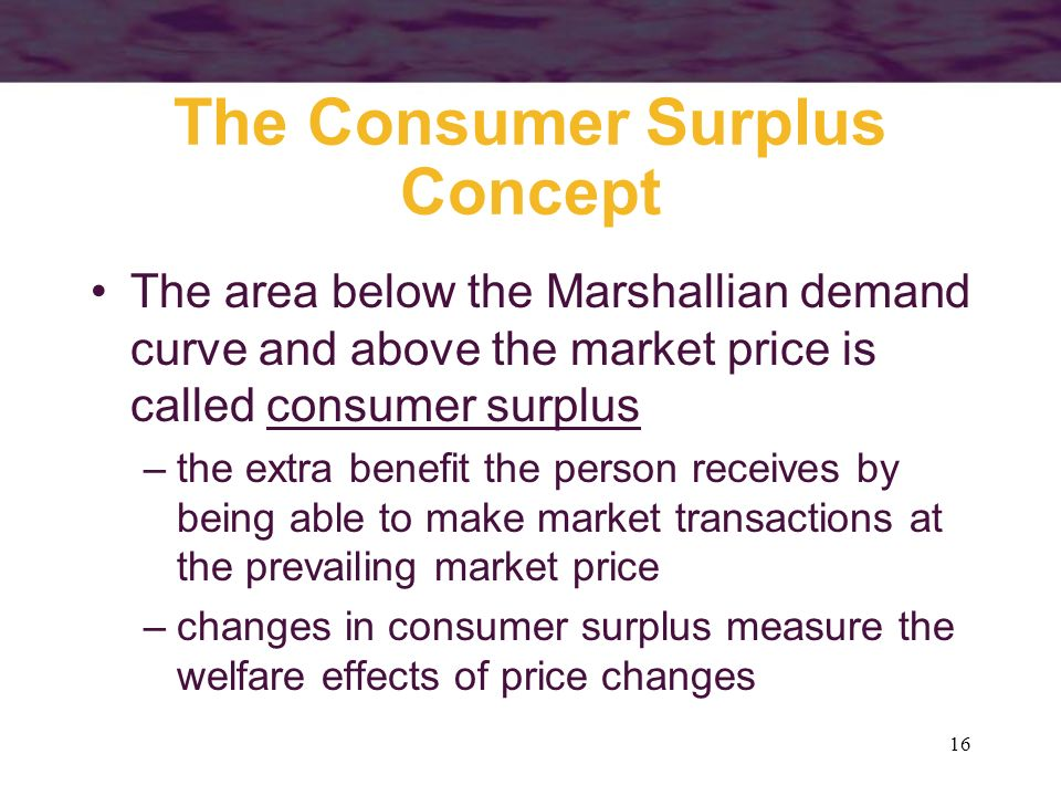 16 The Consumer Surplus Concept The area below the Marshallian demand curve and above the market price is called consumer surplus –the extra benefit t