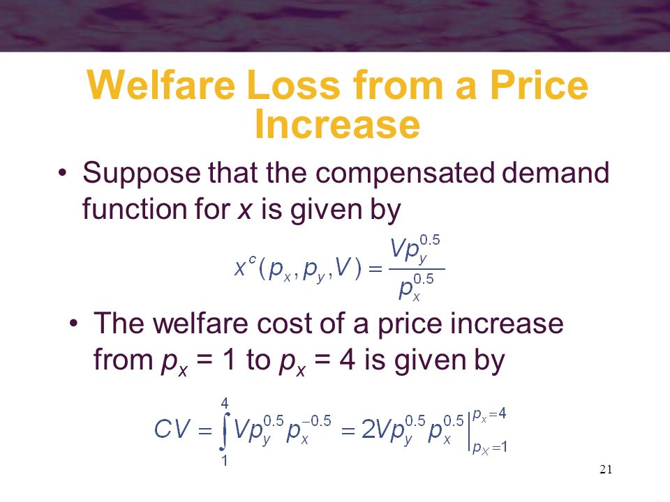 21 Welfare Loss from a Price Increase Suppose that the compensated demand function for x is given by The welfare cost of a price increase from p x = 1