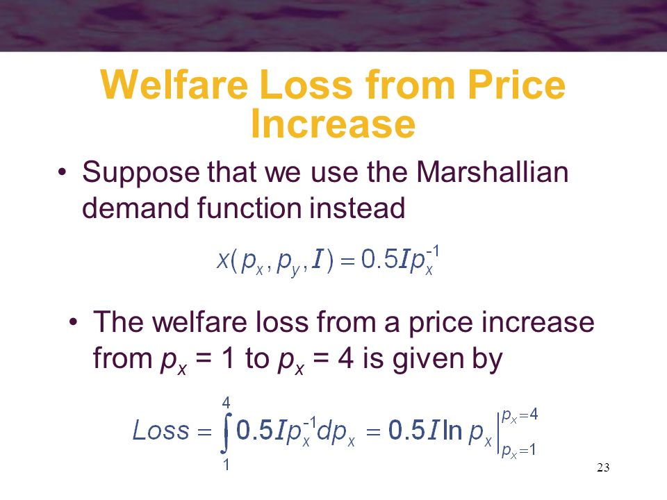 23 Welfare Loss from Price Increase Suppose that we use the Marshallian demand function instead The welfare loss from a price increase from p x = 1 to
