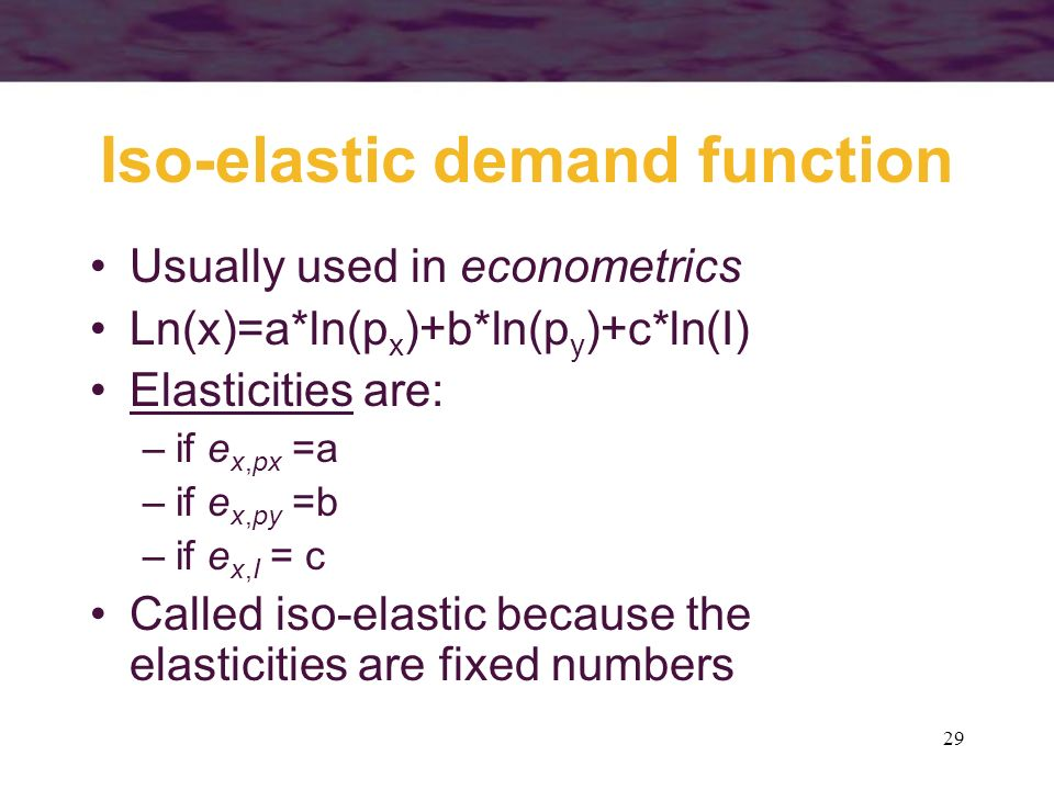 29 Iso-elastic demand function Usually used in econometrics Ln(x)=a*ln(p x )+b*ln(p y )+c*ln(I) Elasticities are: –if e x,px =a –if e x,py =b –if e x,