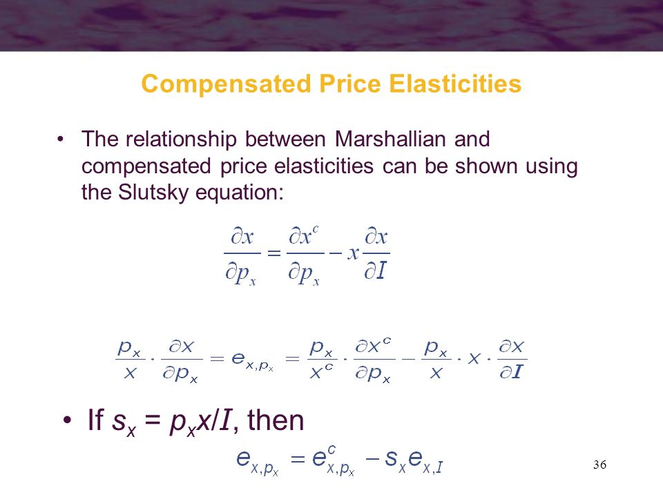 36 Compensated Price Elasticities The relationship between Marshallian and compensated price elasticities can be shown using the Slutsky equation: If