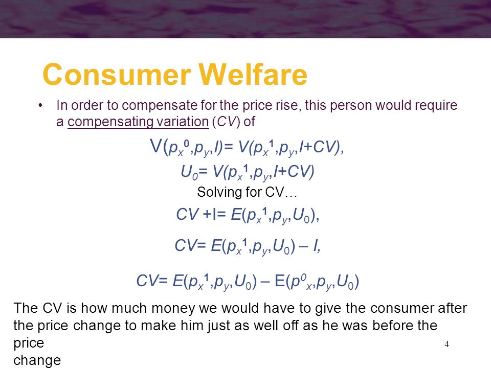 4 Consumer Welfare In order to compensate for the price rise, this person would require a compensating variation (CV) of V( p x 0,p y,I)= V(p x 1,p y,