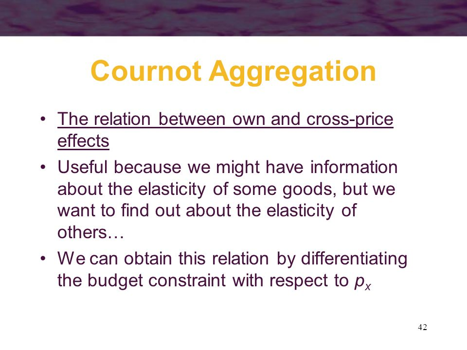 42 Cournot Aggregation The relation between own and cross-price effects Useful because we might have information about the elasticity of some goods, b