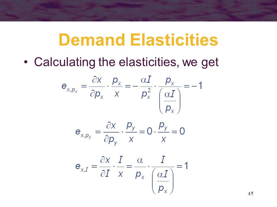 45 Demand Elasticities Calculating the elasticities, we get