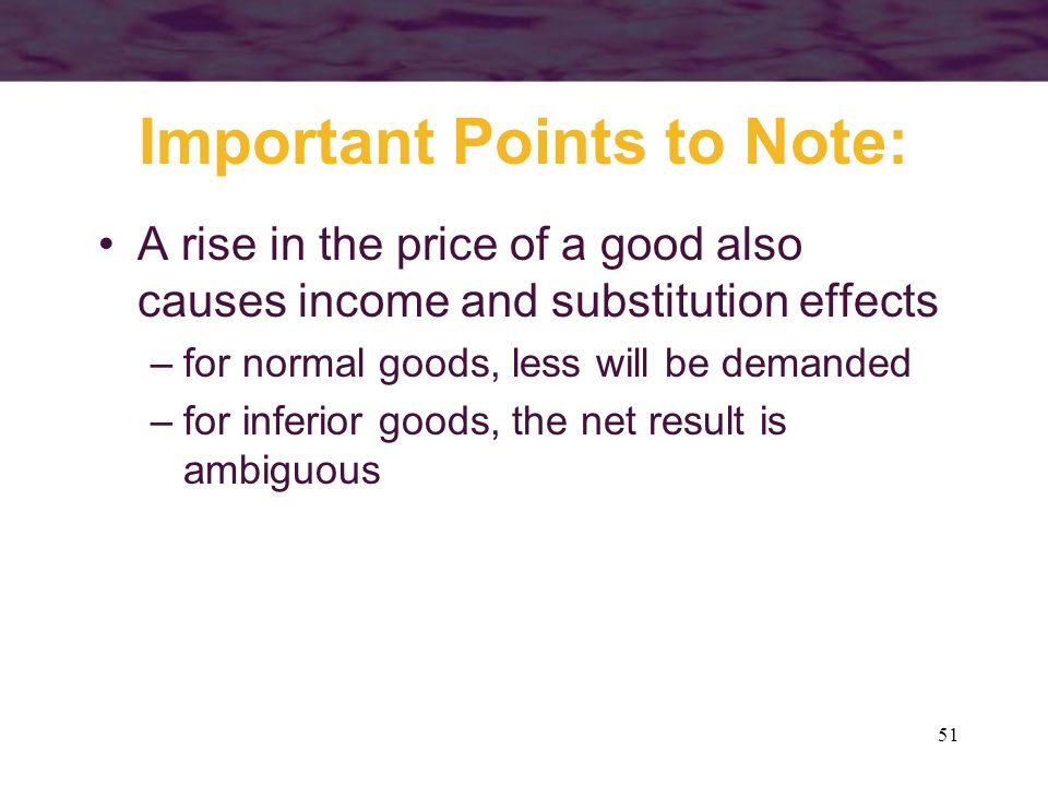 51 Important Points to Note: A rise in the price of a good also causes income and substitution effects –for normal goods, less will be demanded –for i